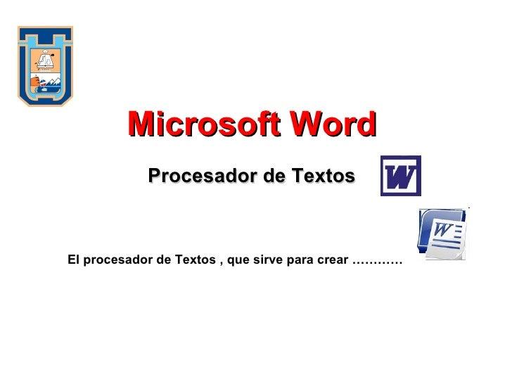 Procesador de Textos Microsoft Word El procesador de Textos , que sirve para crear …………