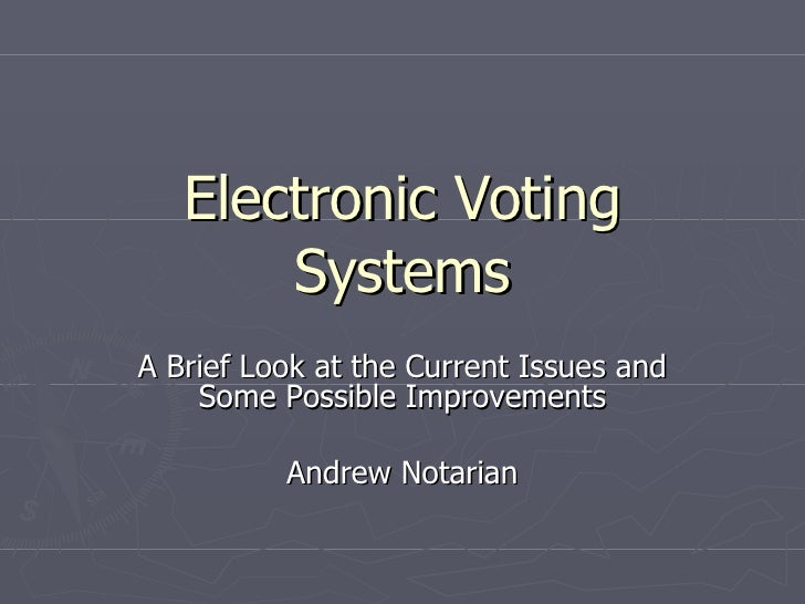Electronic Voting Systems A Brief Look at the Current Issues and Some Possible Improvements Andrew Notarian