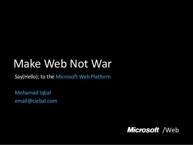 Make Web Not War Say(Hello); to the Microsoft Web Platform Mohamad Iqbal email@ciebal.com /Web