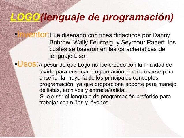 LOGO(lenguaje de programación)●Inventor:Fue diseñado con fines didácticos por Danny             Bobrow, Wally Feurzeig y S...
