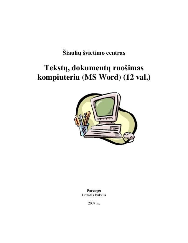 Šiaulių švietimo centras Tekstų, dokumentų ruošimas kompiuteriu (MS Word) (12 val.) Parengė: Donatas Bukelis 2007 m.