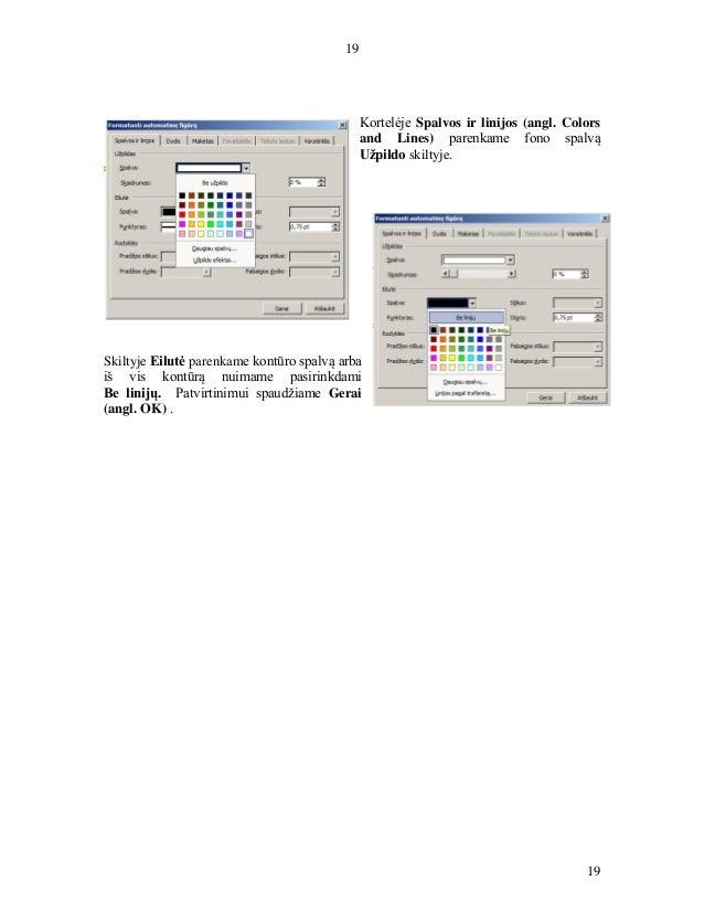 19 19 Kortelėje Spalvos ir linijos (angl. Colors and Lines) parenkame fono spalvą Užpildo skiltyje. Skiltyje Eilutė parenk...