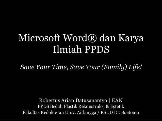 Microsoft Word® dan Karya Ilmiah PPDS Save Your Time, Save Your (Family) Life! Robertus Arian Datusanantyo | EAN PPDS Beda...