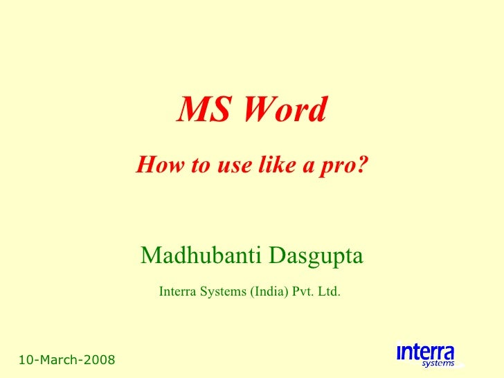 10-March-2008 MS Word Madhubanti Dasgupta Interra Systems (India) Pvt. Ltd.   How to use like a pro?
