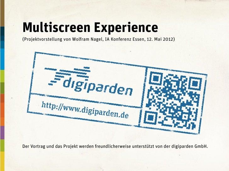 Multiscreen Experience(Projektvorstellung von Wolfram Nagel, IA Konferenz Essen, 12. Mai 2012)Der Vortrag und das Projekt ...