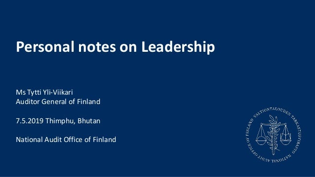 Personal notes on Leadership Ms Tytti Yli-Viikari Auditor General of Finland 7.5.2019 Thimphu, Bhutan National Audit Offic...