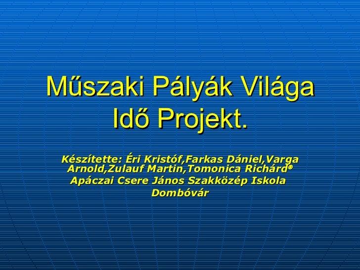Műszaki Pályák Világa Idő Projekt. Készítette: Éri Kristóf,Farkas Dániel,Varga Arnold,Zulauf Martin,Tomonica Richárd  Apá...