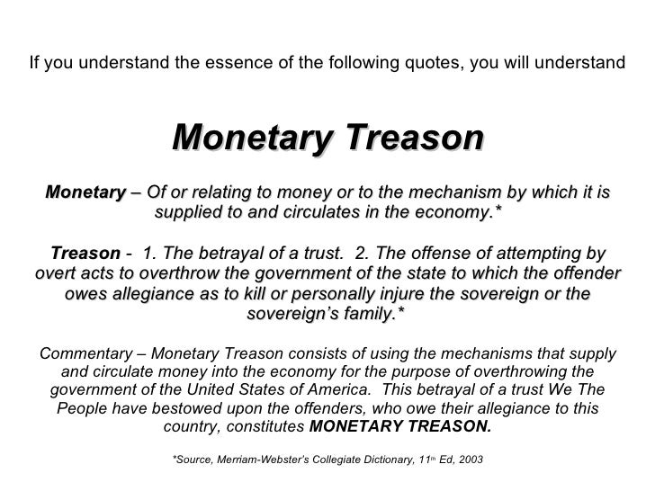 If you understand the essence of the following quotes, you will understand   Monetary Treason Monetary  – Of or relating t...