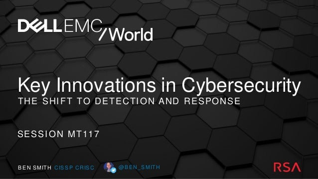 Key Innovations in Cybersecurity THE SHIFT TO DETECTION AND RESPONSE SESSION MT117 BEN SMITH CISSP CRISC @BEN_SMITH