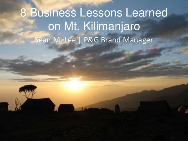 8 Business Lessons Learned on Mt. Kilimanjaro Sean M. Lee | P&G Brand Manager