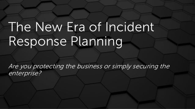 The New Era of Incident Response Planning Are you protecting the business or simply securing the enterprise?