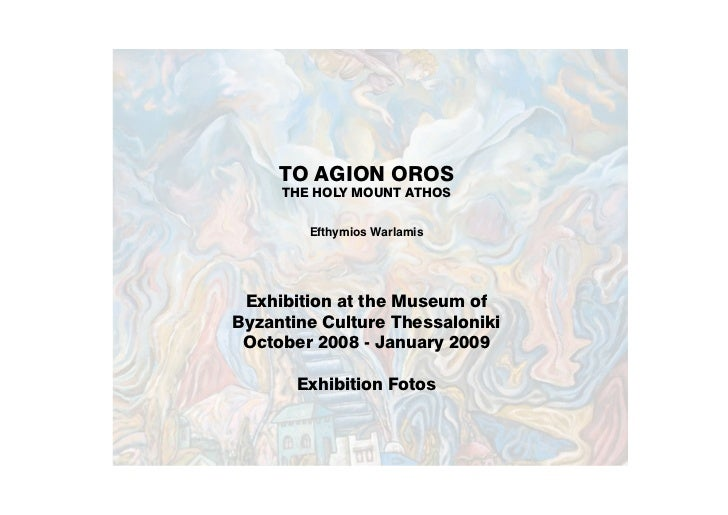 TO AGION OROS     THE HOLY MOUNT ATHOS        Efthymios Warlamis Exhibition at the Museum ofByzantine Culture Thessaloniki...