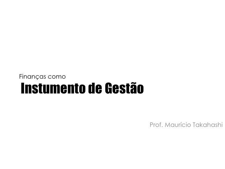 Finanças comoInstrumento de Gestão<br />Prof. Maurício Takahashi<br />