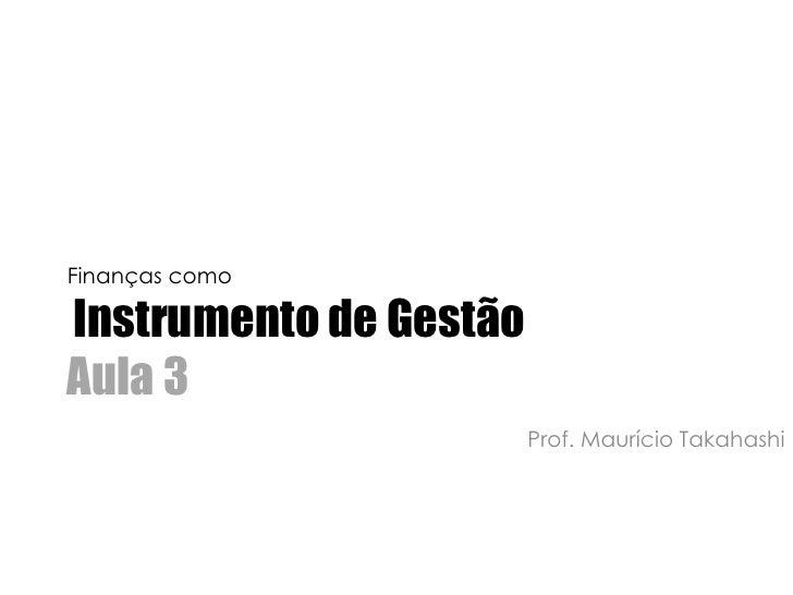 Finanças comoInstrumento de GestãoAula 3<br />Prof. Maurício Takahashi<br />