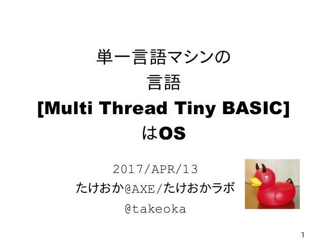 1 単一言語マシンの 言語 [Multi Thread Tiny BASIC] はOS 2017/APR/13 たけおか@AXE/たけおかラボ @takeoka
