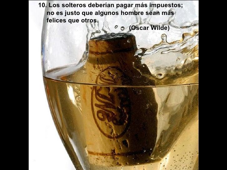 10. Los solteros deberían pagar más impuestos; no es justo que algunos hombre sean más felices que otros. (Oscar Wilde)