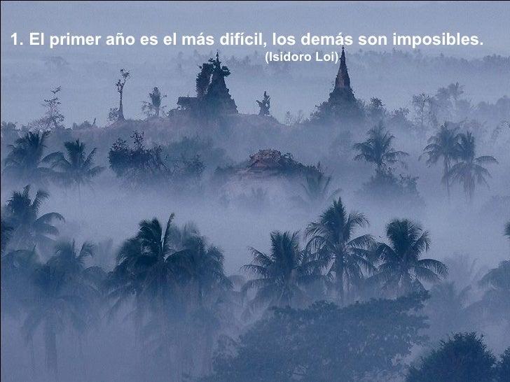 <ul><li>El primer año es el más difícil, los demás son imposibles. </li></ul><ul><li>(Isidoro Loi) </li></ul>