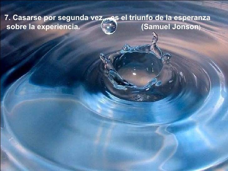 7. Casarse por segunda vez....es el triunfo de la esperanza sobre la experiencia. (Samuel Jonson )