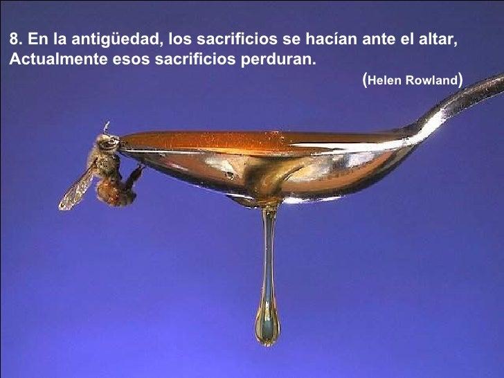 8. En la antigüedad, los sacrificios se hacían ante el altar,  Actualmente esos sacrificios perduran.  ( Helen Rowland )