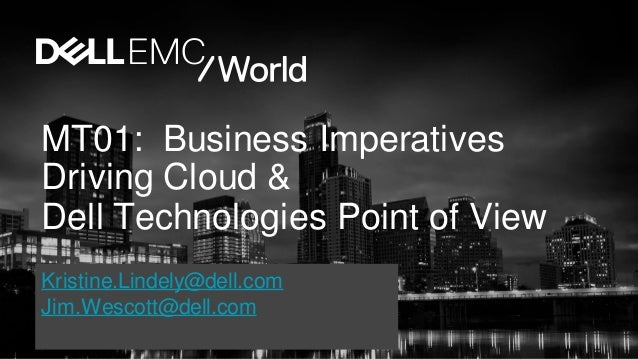 MT01: Business Imperatives Driving Cloud & Dell Technologies Point of View Kristine.Lindely@dell.com Jim.Wescott@dell.com