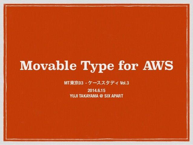 Movable Type for AWS MT東京03 - ケーススタディ Vol.3 2014.6.15 YUJI TAKAYAMA @ SIX APART