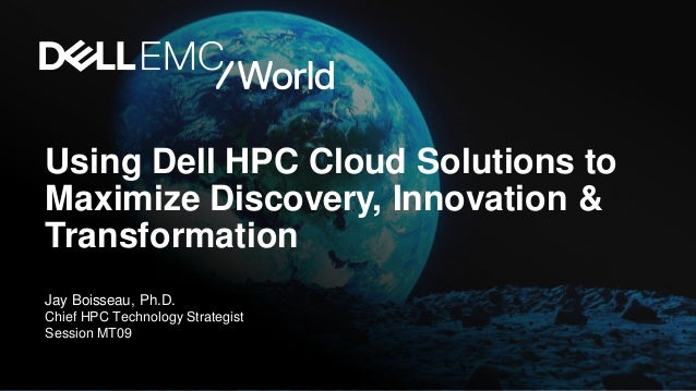Using Dell HPC Cloud Solutions to Maximize Discovery, Innovation & Transformation Jay Boisseau, Ph.D. Chief HPC Technology...