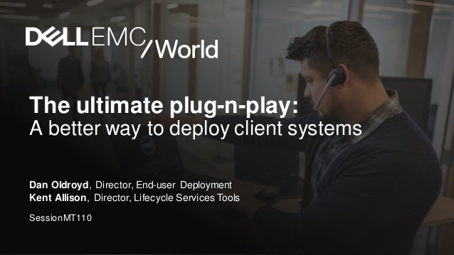 The ultimate plug-n-play: A better way to deploy client systems Dan Oldroyd, Director, End-user Deployment Kent Allison, D...