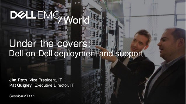 Under the covers: Dell-on-Dell deployment and support Jim Roth, Vice President, IT Pat Quigley, Executive Director, IT Ses...