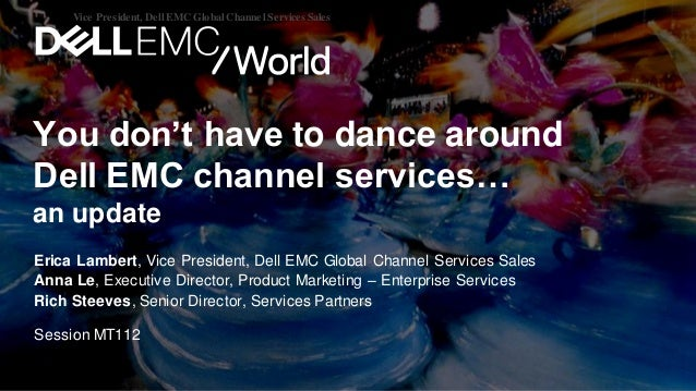 You don't have to dance around Dell EMC channel services… an update Erica Lambert, Vice President, Dell EMC Global Channel...