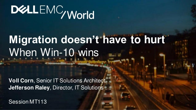 Migration doesn't have to hurt When Win-10 wins Voll Corn, Senior IT Solutions Architect Jefferson Raley, Director, IT Sol...