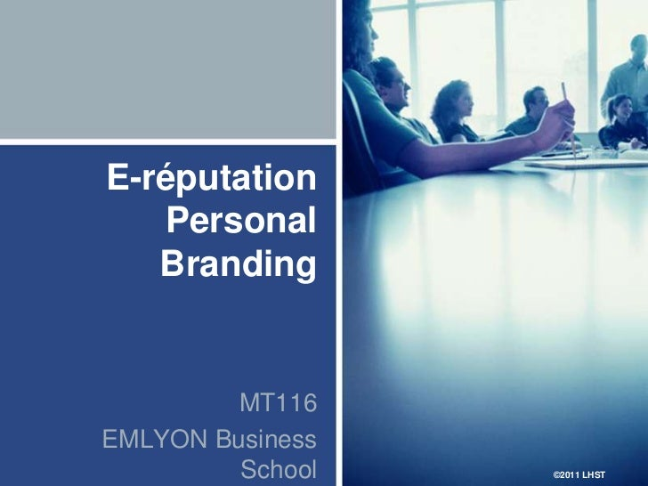 E-réputation   Personal   Branding         MT116EMLYON Business         School   ©2011 LHST