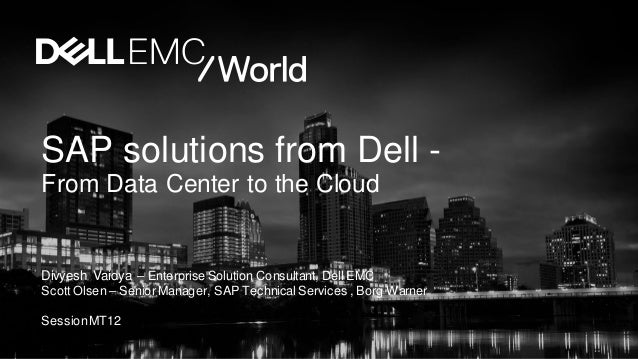 SAP solutions from Dell - From Data Center to the Cloud Divyesh Vaidya – Enterprise Solution Consultant, Dell EMC Scott Ol...