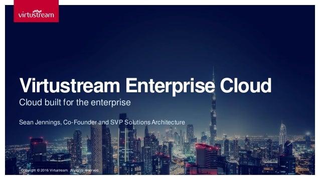 Sean Jennings, Co-Founder and SVP SolutionsArchitecture Virtustream Enterprise Cloud Cloud built for the enterprise Copyri...