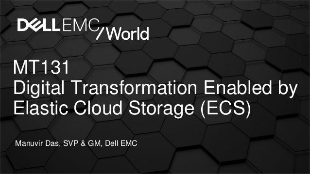 MT131 Digital Transformation Enabled by Elastic Cloud Storage (ECS) Manuvir Das, SVP & GM, Dell EMC