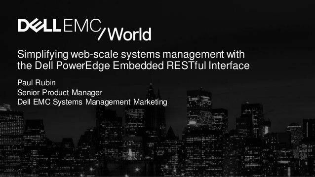 Simplifying web-scale systems management with the Dell PowerEdge Embedded RESTful Interface Paul Rubin Senior Product Mana...