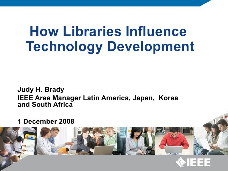 How Libraries Influence  Technology Development Judy H. Brady IEEE Area Manager Latin America, Japan,  Korea and South Afr...