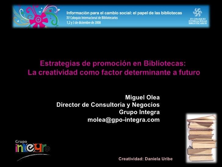 Miguel Olea Director de Consultoría y Negocios Grupo Integra [email_address] Creatividad: Daniela Uribe
