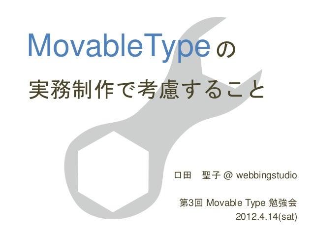 MovableType 口田 聖子 @ webbingstudio 第3回 Movable Type 勉強会 2012.4.14(sat) 実務制作で考慮すること の