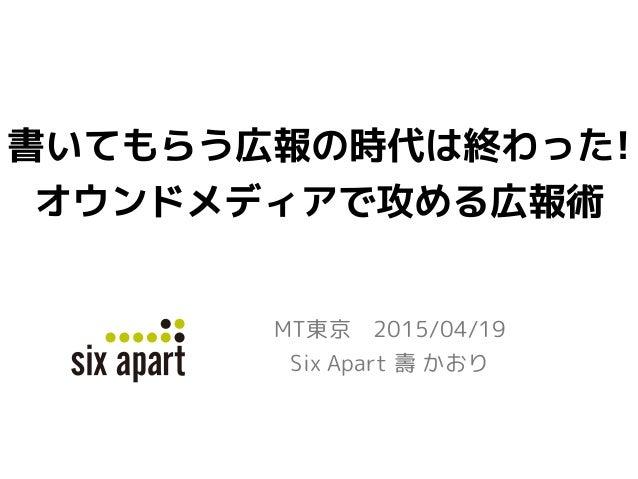 書いてもらう広報の時代は終わった! オウンドメディアで攻める広報術 MT東京 2015/04/19 Six Apart 壽 かおり Six Apart logo new color guide 2014.6.9 kato ver.1.0 pan...