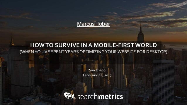 Marcus Tober San Diego February 23, 2017 HOWTO SURVIVE IN A MOBILE-FIRSTWORLD (WHENYOU'VE SPENTYEARS OPTIMIZINGYOURWEBSITE...