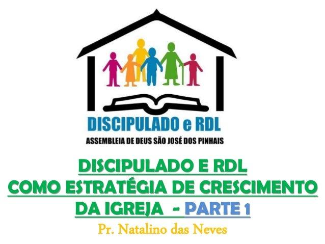 DISCIPULADO E RDL COMO ESTRATÉGIA DE CRESCIMENTO DA IGREJA - PARTE 1 Pr. Natalino das Neves