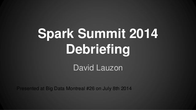 Spark Summit 2014 Debriefing David Lauzon Presented at Big Data Montreal #26 on July 8th 2014