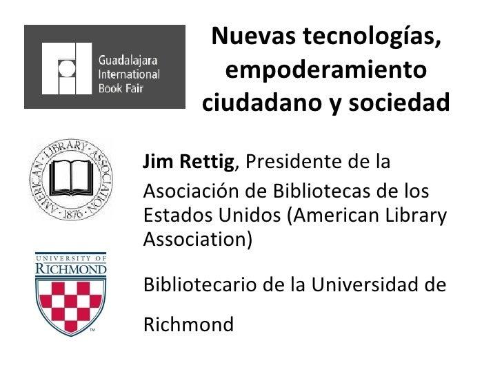 Nuevas tecnologías, empoderamiento ciudadano y sociedad Jim Rettig , Presidente de la Asociación de Bibliotecas de los Est...