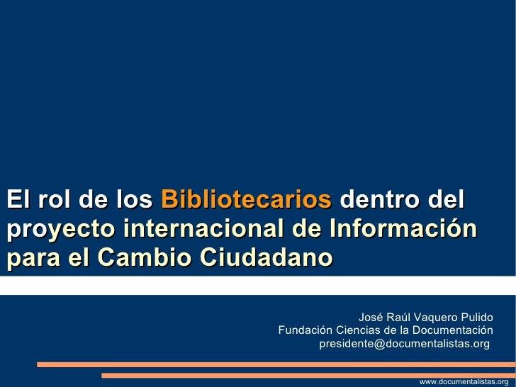 El rol de los  Bibliotecarios  dentro del pro yecto internacional de Información para el Cambio Ciudadano José Raúl Vaquer...