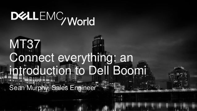 MT37 Connect everything: an introduction to Dell Boomi Sean Murphy, Sales Engineer