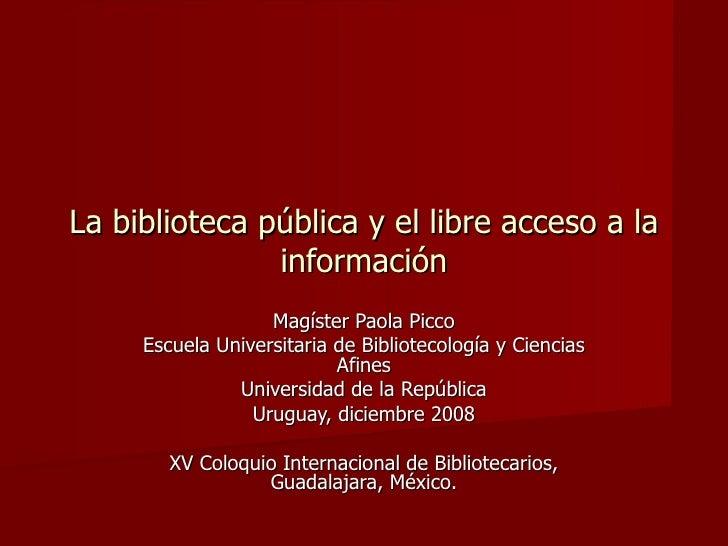 La biblioteca pública y el libre acceso a la información Magíster Paola Picco Escuela Universitaria de Bibliotecología y C...