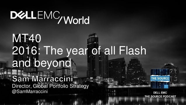 DELL EMC THE SOURCE PODCAST Director, Global Portfolio Strategy @SamMarraccini MT40 2016: The year of all Flash and beyond