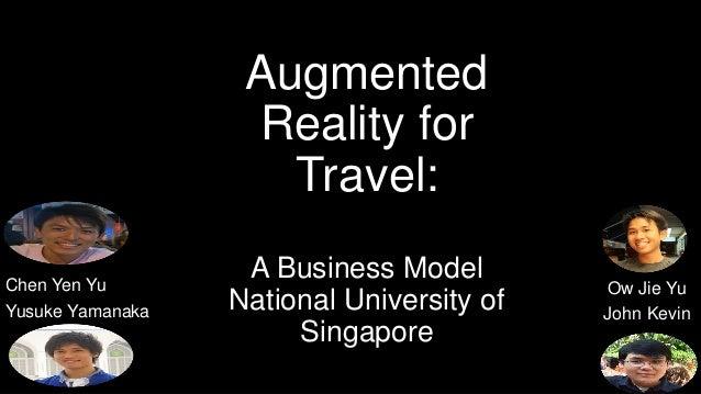Augmented Reality for Travel: A Business Model National University of Singapore Ow Jie Yu John Kevin Chen Yen Yu Yusuke Ya...