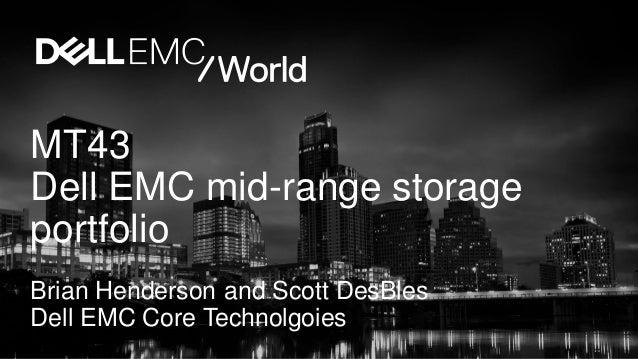 MT43 Dell EMC mid-range storage portfolio Brian Henderson and Scott DesBles Dell EMC Core Technolgoies