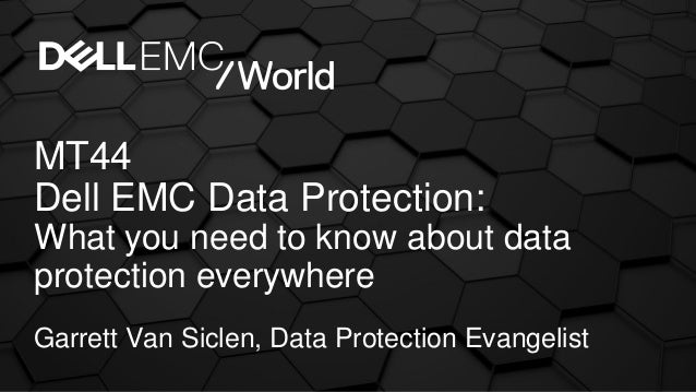 MT44 Dell EMC Data Protection: What you need to know about data protection everywhere Garrett Van Siclen, Data Protection ...